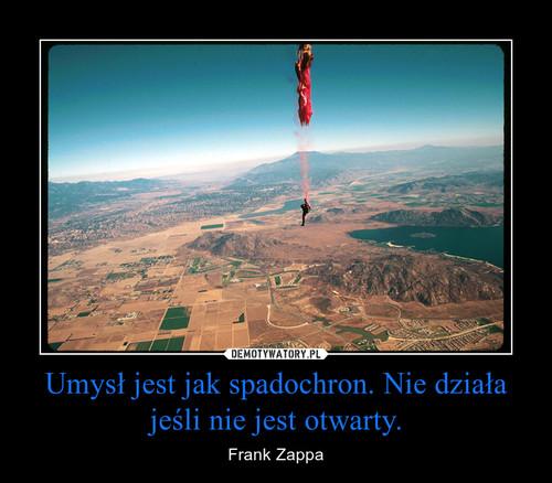 Umysł jest jak spadochron. Nie działa jeśli nie jest otwarty.