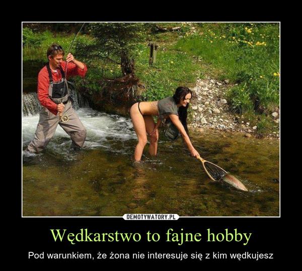 Wędkarstwo to fajne hobby – Pod warunkiem, że żona nie interesuje się z kim wędkujesz