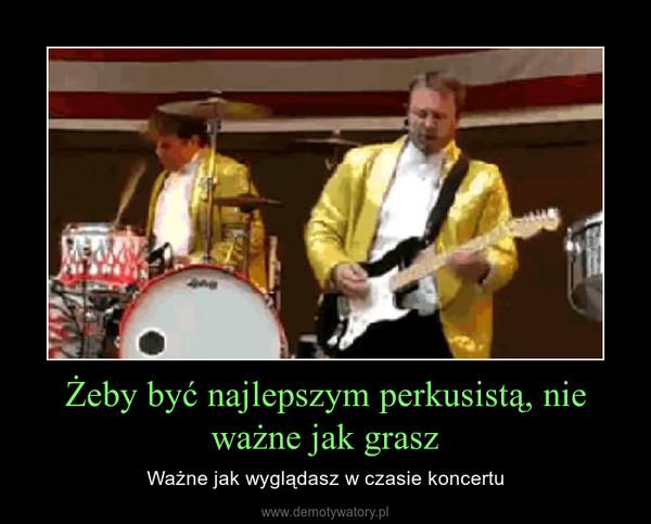 Żeby być najlepszym perkusistą, nie ważne jak grasz – Ważne jak wyglądasz w czasie koncertu