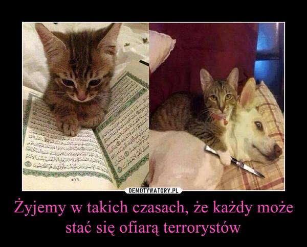 Żyjemy w takich czasach, że każdy może stać się ofiarą terrorystów –