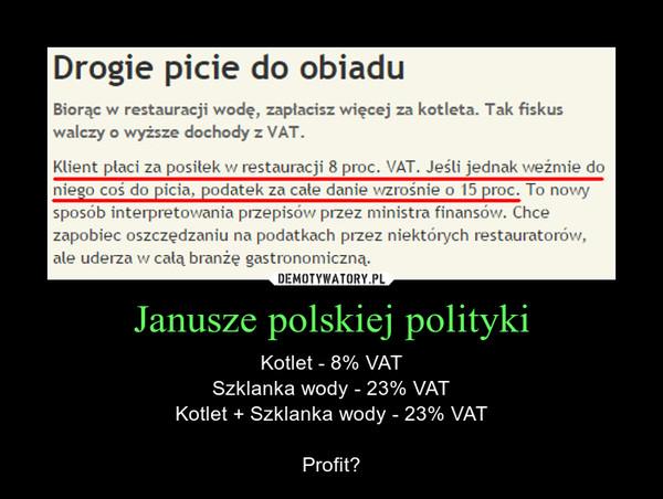Janusze polskiej polityki – Kotlet - 8% VATSzklanka wody - 23% VATKotlet + Szklanka wody - 23% VATProfit? Biorąc w restauracji wodę, zapłacisz więcej za kotleta. Tak fiskus walczy o wyższe dochody z VAT.Klient płaci za posiłek w restauracji 8 proc. VAT. Jeśli jednak weźmie do niego coś do picia, podatek za całe danie wzrośnie o 15 proc. To nowy sposób interpretowania przepisów przez ministra finansów. Chce zapobiec oszczędzaniu na podatkach przez niektórych restauratorów, ale uderza w całą branżę gastronomiczną.