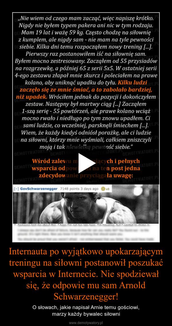 Internauta po wyjątkowo upokarzającym treningu na siłowni postanowił poszukać wsparcia w Internecie. Nie spodziewał się, że odpowie mu sam Arnold Schwarzenegger! – O słowach, jakie napisał Arnie temu gościowi, marzy każdy bywalec siłowni