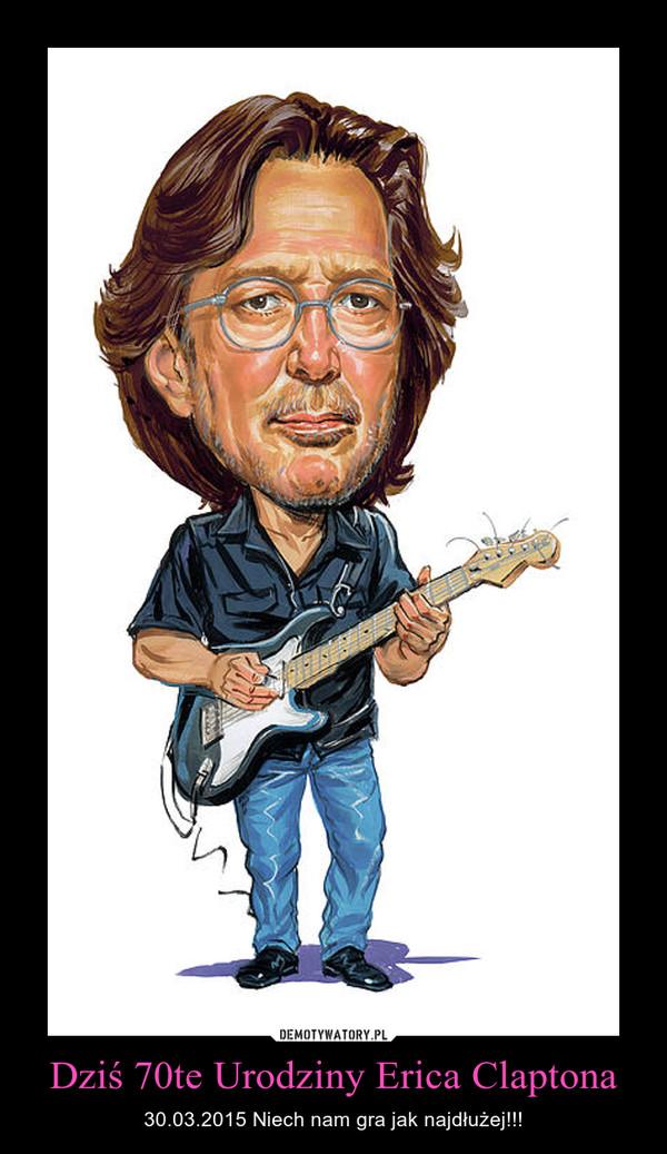 Dziś 70te Urodziny Erica Claptona – 30.03.2015 Niech nam gra jak najdłużej!!!