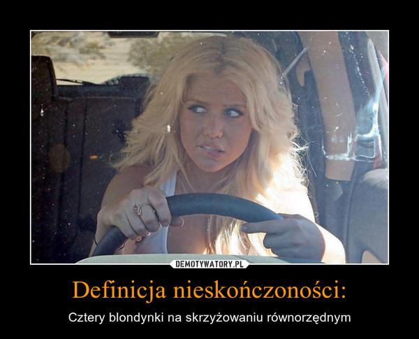 Definicja nieskończoności: – Cztery blondynki na skrzyżowaniu równorzędnym