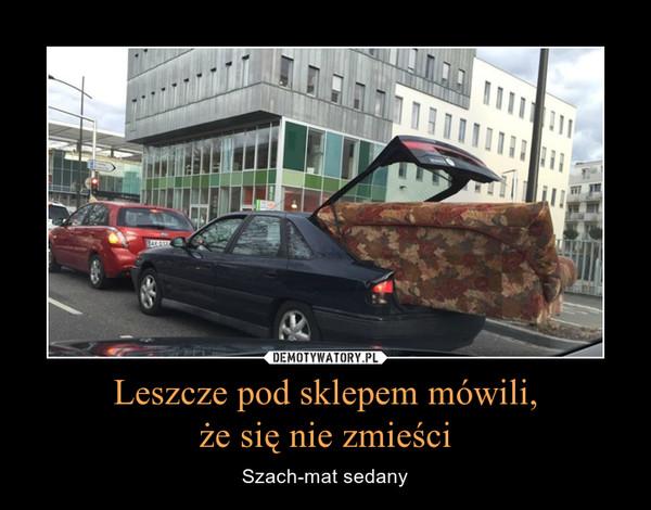 Leszcze pod sklepem mówili,że się nie zmieści – Szach-mat sedany