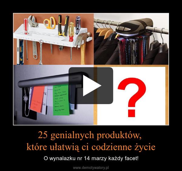 25 genialnych produktów, które ułatwią ci codzienne życie – O wynalazku nr 14 marzy każdy facet!