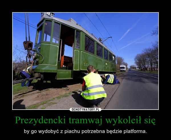 Prezydencki tramwaj wykoleił się – by go wydobyć z piachu potrzebna będzie platforma.