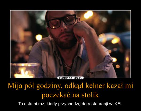 Mija pół godziny, odkąd kelner kazał mi poczekać na stolik – To ostatni raz, kiedy przychodzę do restauracji w IKEI.