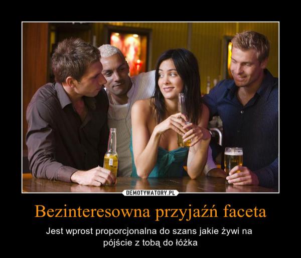 Bezinteresowna przyjaźń faceta – Jest wprost proporcjonalna do szans jakie żywi na pójście z tobą do łóżka