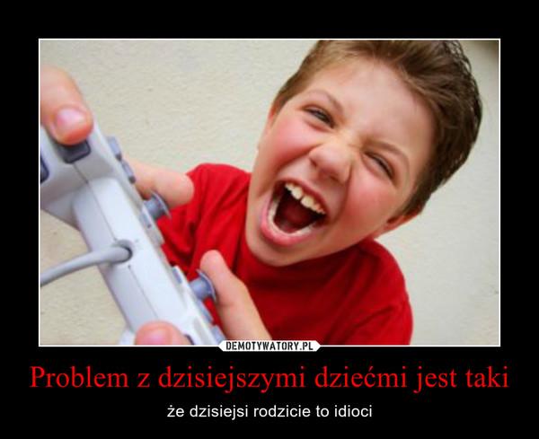 Problem z dzisiejszymi dziećmi jest taki – że dzisiejsi rodzicie to idioci