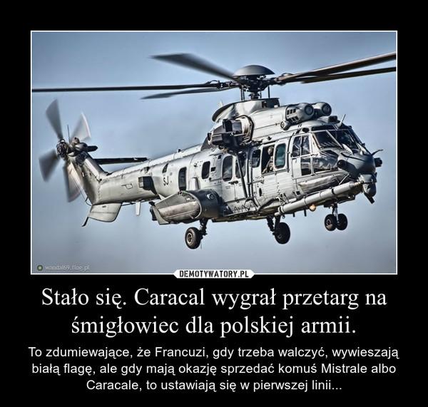 Stało się. Caracal wygrał przetarg na śmigłowiec dla polskiej armii. – To zdumiewające, że Francuzi, gdy trzeba walczyć, wywieszają białą flagę, ale gdy mają okazję sprzedać komuś Mistrale albo Caracale, to ustawiają się w pierwszej linii...