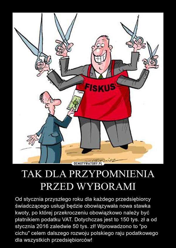 """TAK DLA PRZYPOMNIENIA PRZED WYBORAMI – Od stycznia przyszłego roku dla każdego przedsiębiorcy świadczącego usługi będzie obowiązywała nowa stawka kwoty, po której przekroczeniu obowiązkowo należy być płatnikiem podatku VAT. Dotychczas jest to 150 tys. zł a od stycznia 2016 zaledwie 50 tys. zł! Wprowadzono to """"po cichu"""" celem dalszego rozwoju polskiego raju podatkowego dla wszystkich przedsiębiorców!"""