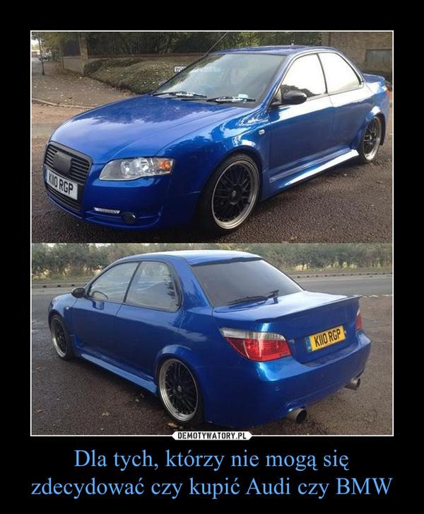 Dla tych, którzy nie mogą się zdecydować czy kupić Audi czy BMW –