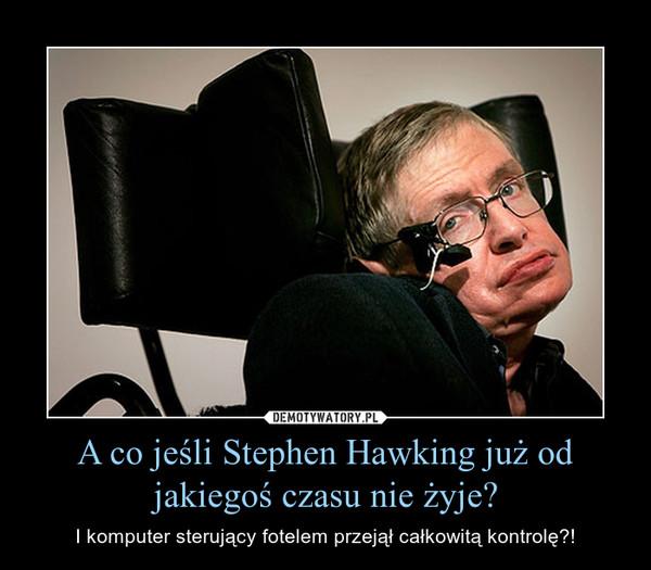 A co jeśli Stephen Hawking już od jakiegoś czasu nie żyje? – I komputer sterujący fotelem przejął całkowitą kontrolę?!