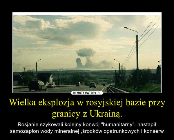 """Wielka eksplozja w rosyjskiej bazie przy granicy z Ukrainą. – Rosjanie szykowali kolejny konwój """"humanitarny""""- nastąpił samozapłon wody mineralnej ,środków opatrunkowych i konserw"""