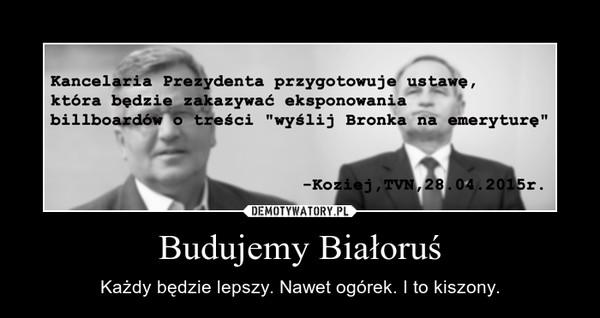 Budujemy Białoruś – Każdy będzie lepszy. Nawet ogórek. I to kiszony.