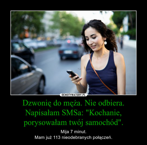 """Dzwonię do męża. Nie odbiera. Napisałam SMSa: """"Kochanie, porysowałam twój samochód"""". – Mija 7 minut.Mam już 113 nieodebranych połączeń."""