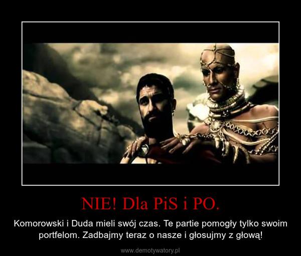 NIE! Dla PiS i PO. – Komorowski i Duda mieli swój czas. Te partie pomogły tylko swoim portfelom. Zadbajmy teraz o nasze i głosujmy z głową!