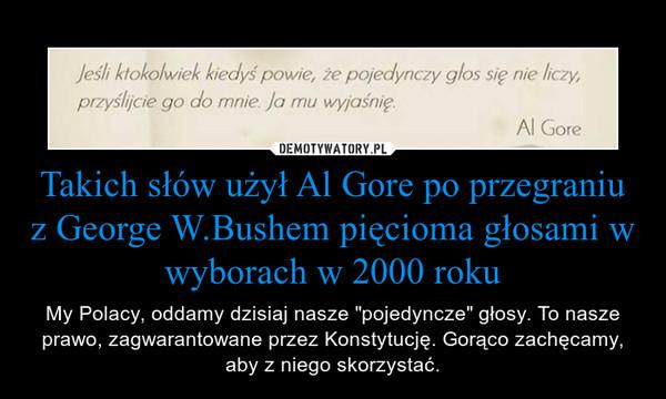 """Takich słów użył Al Gore po przegraniu z George W.Bushem pięcioma głosami w wyborach w 2000 roku – My Polacy, oddamy dzisiaj nasze """"pojedyncze"""" głosy. To nasze prawo, zagwarantowane przez Konstytucję. Gorąco zachęcamy, aby z niego skorzystać."""