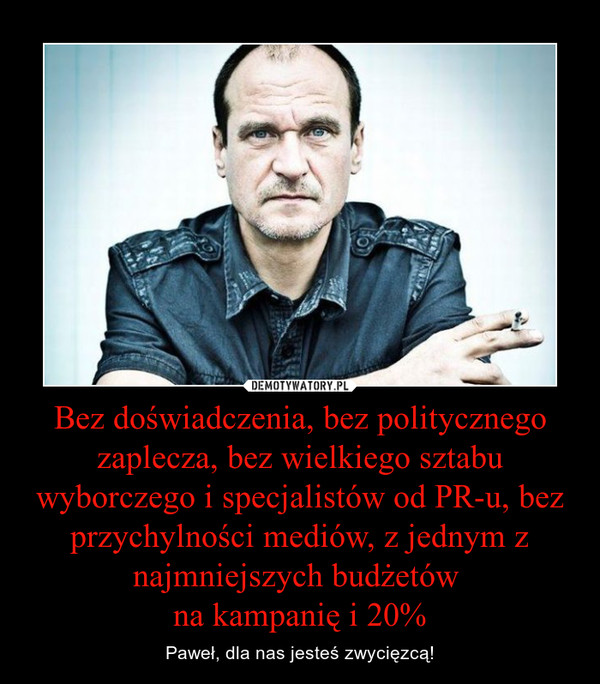 Bez doświadczenia, bez politycznego zaplecza, bez wielkiego sztabu wyborczego i specjalistów od PR-u, bez przychylności mediów, z jednym z najmniejszych budżetów na kampanię i 20% – Paweł, dla nas jesteś zwycięzcą!