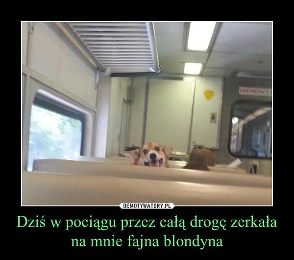 Dziś w pociągu przez całą drogę zerkała na mnie fajna blondyna –