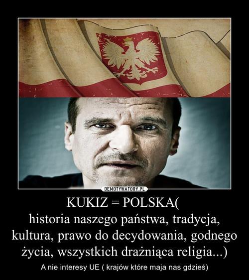 KUKIZ = POLSKA(  historia naszego państwa, tradycja, kultura, prawo do decydowania, godnego życia, wszystkich drażniąca religia...)