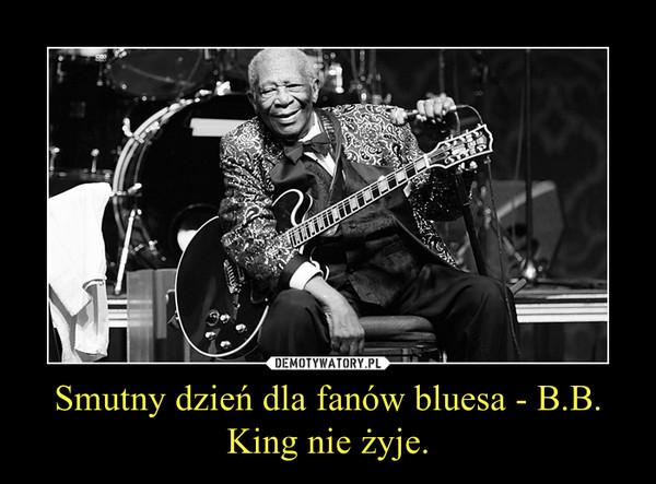 Smutny dzień dla fanów bluesa - B.B. King nie żyje. –