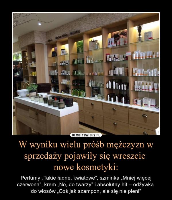 """W wyniku wielu próśb mężczyzn w sprzedaży pojawiły się wreszcie nowe kosmetyki: – Perfumy """"Takie ładne, kwiatowe"""", szminka """"Mniej więcej czerwona"""", krem """"No, do twarzy"""" i absolutny hit – odżywka do włosów """"Coś jak szampon, ale się nie pieni"""""""