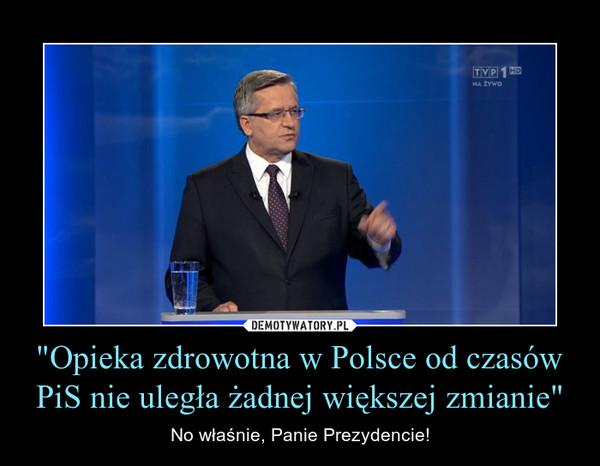 """""""Opieka zdrowotna w Polsce od czasów PiS nie uległa żadnej większej zmianie"""" – No właśnie, Panie Prezydencie!"""