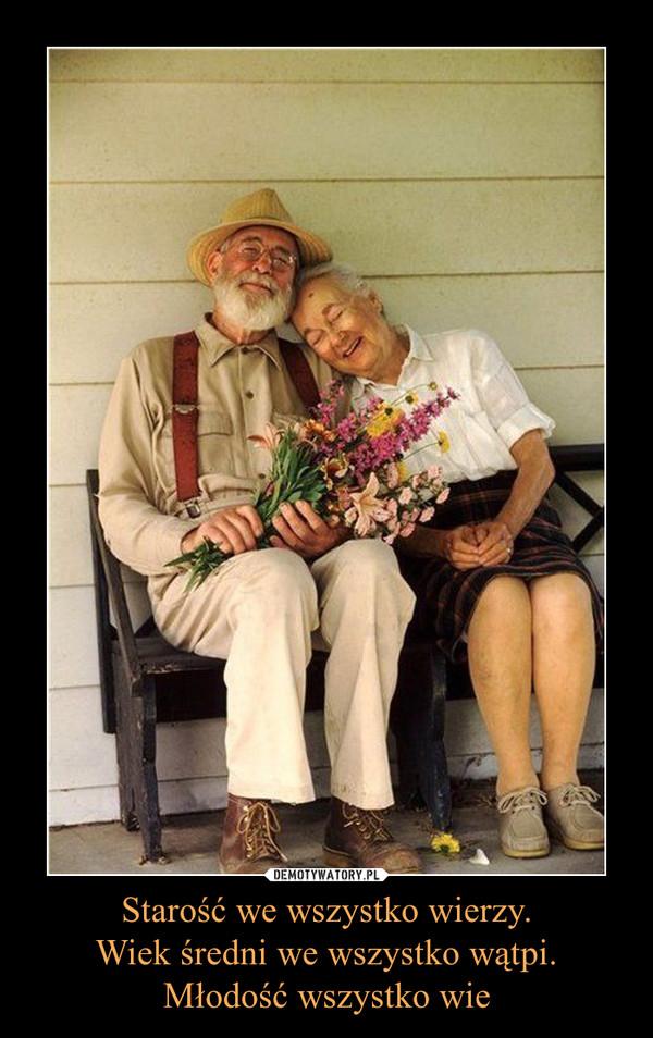 Starość we wszystko wierzy.Wiek średni we wszystko wątpi.Młodość wszystko wie –