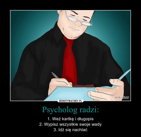 Psycholog radzi: – 1. Weź kartkę i długopis2. Wypisz wszystkie swoje wady3. Idź się nachlać