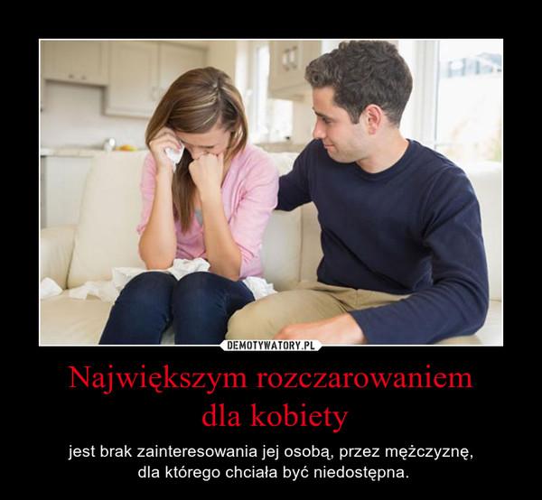 Największym rozczarowaniem dla kobiety – jest brak zainteresowania jej osobą, przez mężczyznę, dla którego chciała być niedostępna.