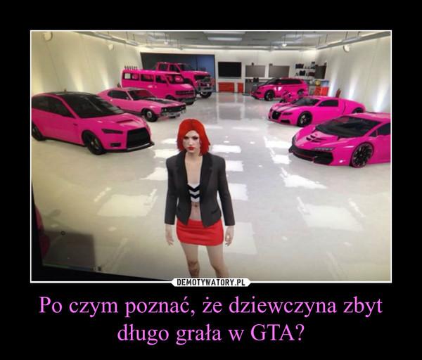 Po czym poznać, że dziewczyna zbyt długo grała w GTA? –
