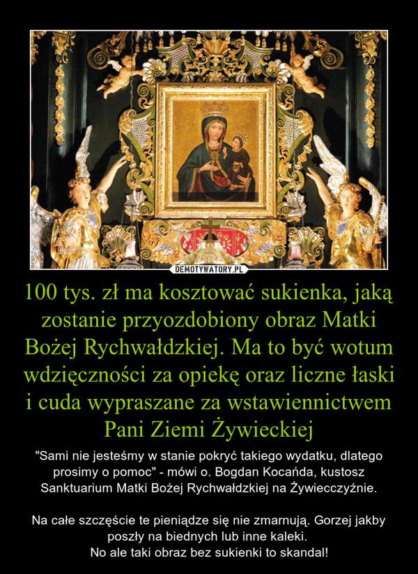 """100 tys. zł ma kosztować sukienka, jaką zostanie przyozdobiony obraz Matki Bożej Rychwałdzkiej. Ma to być wotum wdzięczności za opiekę oraz liczne łaski i cuda wypraszane za wstawiennictwem Pani Ziemi Żywieckiej – """"Sami nie jesteśmy w stanie pokryć takiego wydatku, dlatego prosimy o pomoc"""" - mówi o. Bogdan Kocańda, kustosz Sanktuarium Matki Bożej Rychwałdzkiej na Żywiecczyźnie. Na całe szczęście te pieniądze się nie zmarnują. Gorzej jakby poszły na biednych lub inne kaleki. No ale taki obraz bez sukienki to skandal!"""