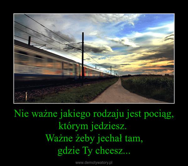 Nie ważne jakiego rodzaju jest pociąg,którym jedziesz. Ważne żeby jechał tam,gdzie Ty chcesz... –