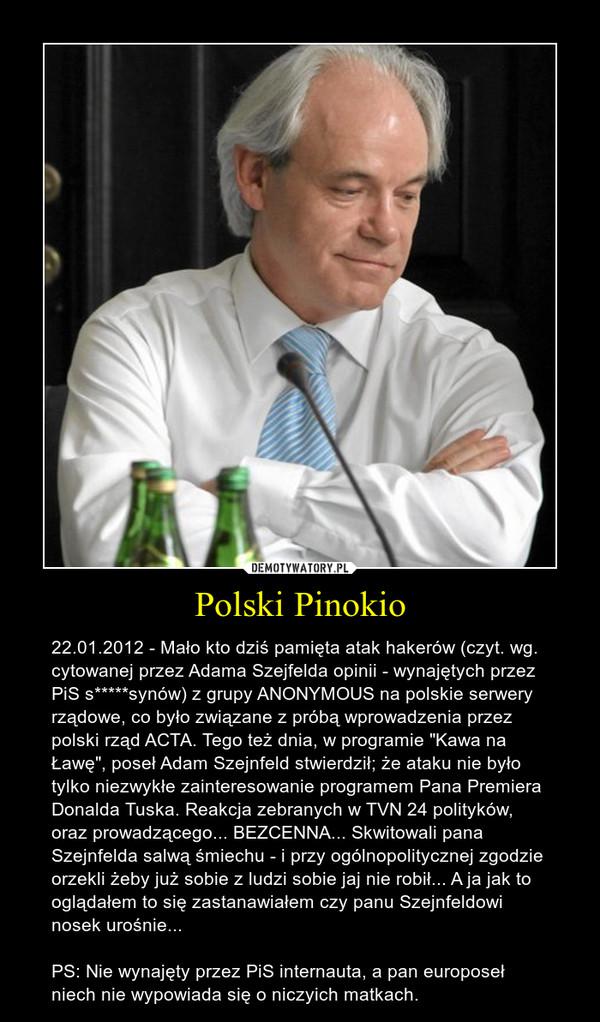 """Polski Pinokio – 22.01.2012 - Mało kto dziś pamięta atak hakerów (czyt. wg. cytowanej przez Adama Szejfelda opinii - wynajętych przez PiS s*****synów) z grupy ANONYMOUS na polskie serwery rządowe, co było związane z próbą wprowadzenia przez polski rząd ACTA. Tego też dnia, w programie """"Kawa na Ławę"""", poseł Adam Szejnfeld stwierdził; że ataku nie było tylko niezwykłe zainteresowanie programem Pana Premiera Donalda Tuska. Reakcja zebranych w TVN 24 polityków, oraz prowadzącego... BEZCENNA... Skwitowali pana Szejnfelda salwą śmiechu - i przy ogólnopolitycznej zgodzie orzekli żeby już sobie z ludzi sobie jaj nie robił... A ja jak to oglądałem to się zastanawiałem czy panu Szejnfeldowi nosek urośnie...PS: Nie wynajęty przez PiS internauta, a pan europoseł niech nie wypowiada się o niczyich matkach."""