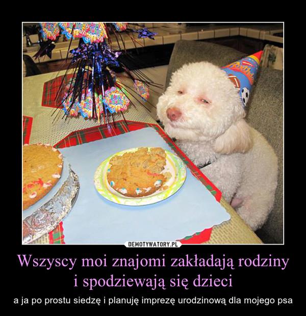 Wszyscy moi znajomi zakładają rodziny i spodziewają się dzieci – a ja po prostu siedzę i planuję imprezę urodzinową dla mojego psa