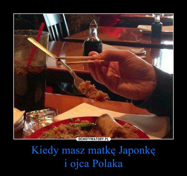 Kiedy masz matkę Japonkęi ojca Polaka –