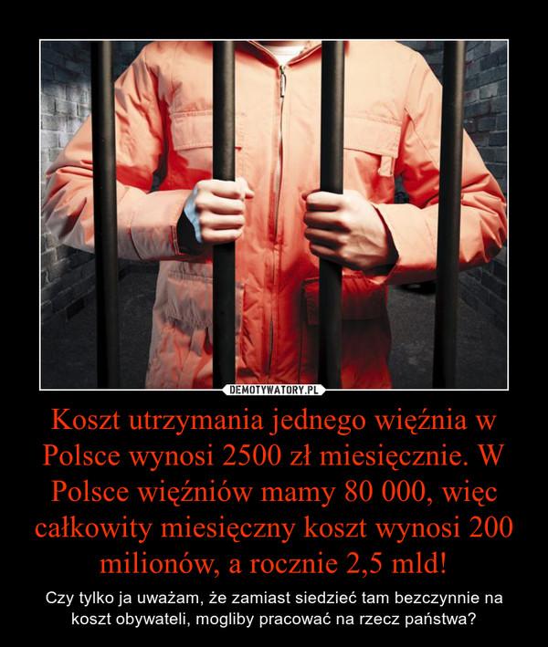 Koszt utrzymania jednego więźnia w Polsce wynosi 2500 zł miesięcznie. W Polsce więźniów mamy 80 000, więc całkowity miesięczny koszt wynosi 200 milionów, a rocznie 2,5 mld! – Czy tylko ja uważam, że zamiast siedzieć tam bezczynnie na koszt obywateli, mogliby pracować na rzecz państwa?