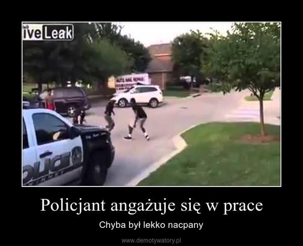 Policjant angażuje się w prace – Chyba był lekko nacpany