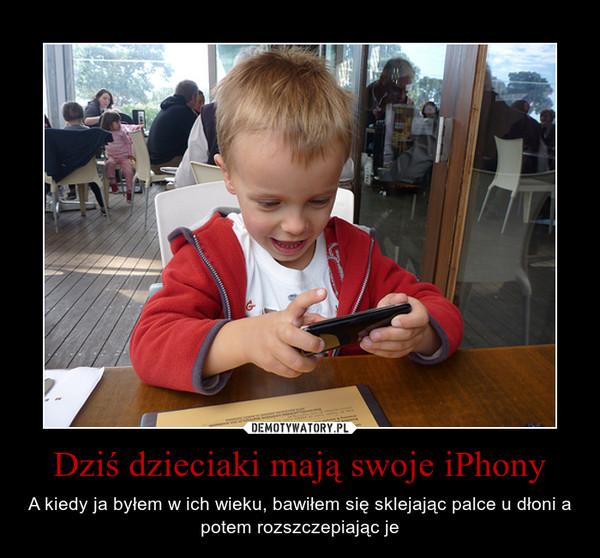 Dziś dzieciaki mają swoje iPhony – A kiedy ja byłem w ich wieku, bawiłem się sklejając palce u dłoni a potem rozszczepiając je