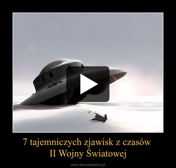 7 tajemniczych zjawisk z czasów II Wojny Światowej –