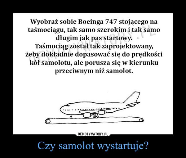 Czy samolot wystartuje? –  Wyobraź sobie Boeinga 747 stojącego na taśmociągu, tak samo szerokim i tak samo długim jak pas startowy. Taśmociąg został tak zaprojektowany, żeby dokładnie dopasować się do prędkości kół samolotu, ale porusza się w kierunku przeciwnym niż samolot.