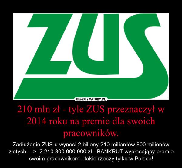 210 mln zł - tyle ZUS przeznaczył w 2014 roku na premie dla swoich pracowników. – Zadłużenie ZUS-u wynosi 2 biliony 210 miliardów 800 milionów złotych --->  2.210.800.000.000 zł - BANKRUT wypłacający premie swoim pracownikom - takie rzeczy tylko w Polsce!