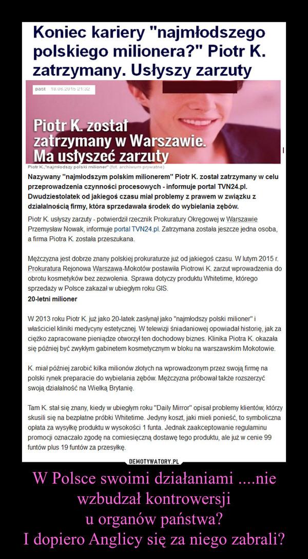 W Polsce swoimi działaniami ....nie wzbudzał kontrowersjiu organów państwa?I dopiero Anglicy się za niego zabrali? –