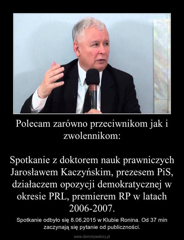 Polecam zarówno przeciwnikom jak i zwolennikom:Spotkanie z doktorem nauk prawniczych Jarosławem Kaczyńskim, prezesem PiS, działaczem opozycji demokratycznej w okresie PRL, premierem RP w latach 2006-2007. – Spotkanie odbyło się 8.06.2015 w Klubie Ronina. Od 37 min zaczynają się pytanie od publiczności.