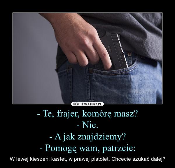 - Te, frajer, komórę masz?- Nie.- A jak znajdziemy?- Pomogę wam, patrzcie: – W lewej kieszeni kastet, w prawej pistolet. Chcecie szukać dalej?