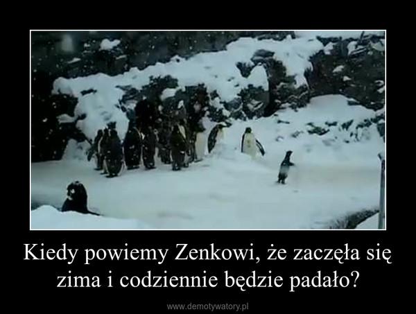 Kiedy powiemy Zenkowi, że zaczęła się zima i codziennie będzie padało? –