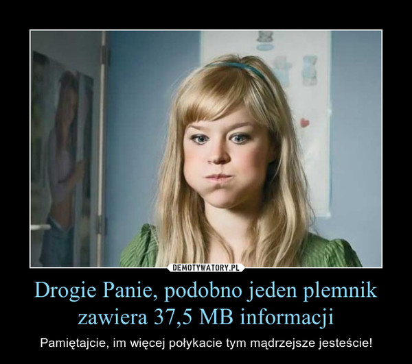 Drogie Panie, podobno jeden plemnik zawiera 37,5 MB informacji – Pamiętajcie, im więcej połykacie tym mądrzejsze jesteście!