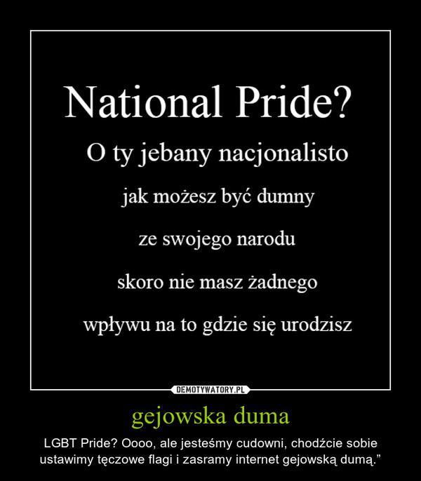 """gejowska duma – LGBT Pride? Oooo, ale jesteśmy cudowni, chodźcie sobie ustawimy tęczowe flagi i zasramy internet gejowską dumą."""""""